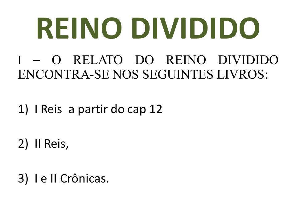 REINO DIVIDIDO I – O RELATO DO REINO DIVIDIDO ENCONTRA-SE NOS SEGUINTES LIVROS: I Reis a partir do cap 12.