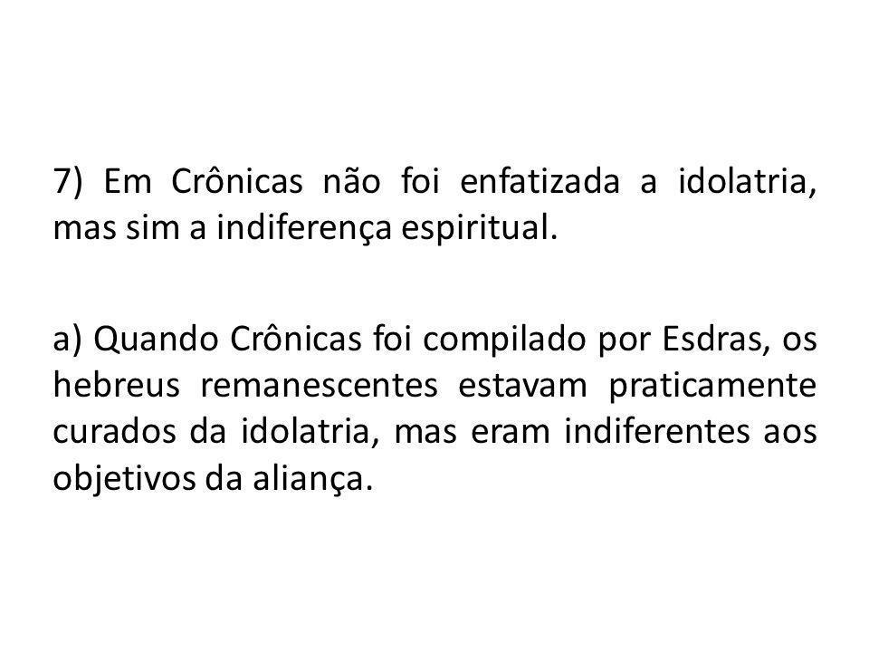 7) Em Crônicas não foi enfatizada a idolatria, mas sim a indiferença espiritual.