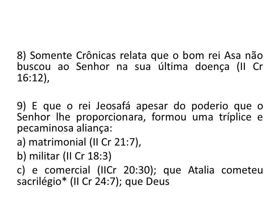 8) Somente Crônicas relata que o bom rei Asa não buscou ao Senhor na sua última doença (II Cr 16:12), 9) E que o rei Jeosafá apesar do poderio que o Senhor lhe proporcionara, formou uma tríplice e pecaminosa aliança: a) matrimonial (II Cr 21:7), b) militar (II Cr 18:3) c) e comercial (IICr 20:30); que Atalia cometeu sacrilégio* (II Cr 24:7); que Deus
