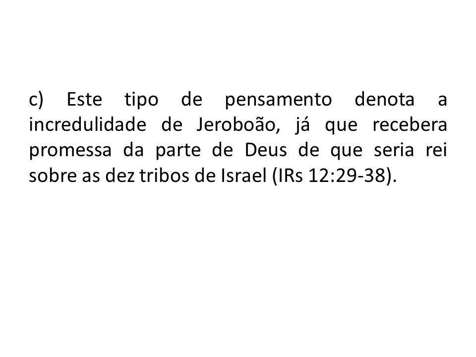 c) Este tipo de pensamento denota a incredulidade de Jeroboão, já que recebera promessa da parte de Deus de que seria rei sobre as dez tribos de Israel (IRs 12:29-38).