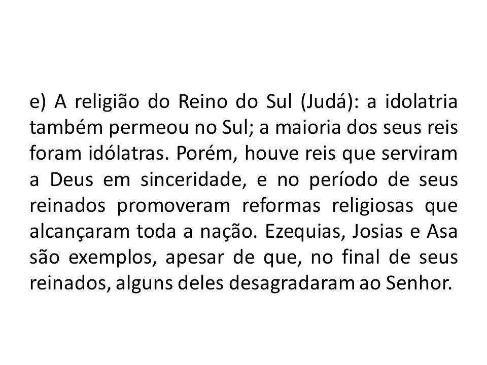 e) A religião do Reino do Sul (Judá): a idolatria também permeou no Sul; a maioria dos seus reis foram idólatras.