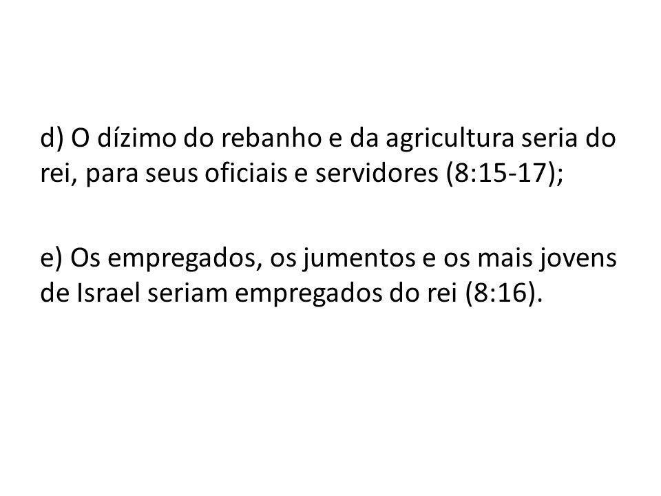 d) O dízimo do rebanho e da agricultura seria do rei, para seus oficiais e servidores (8:15-17);