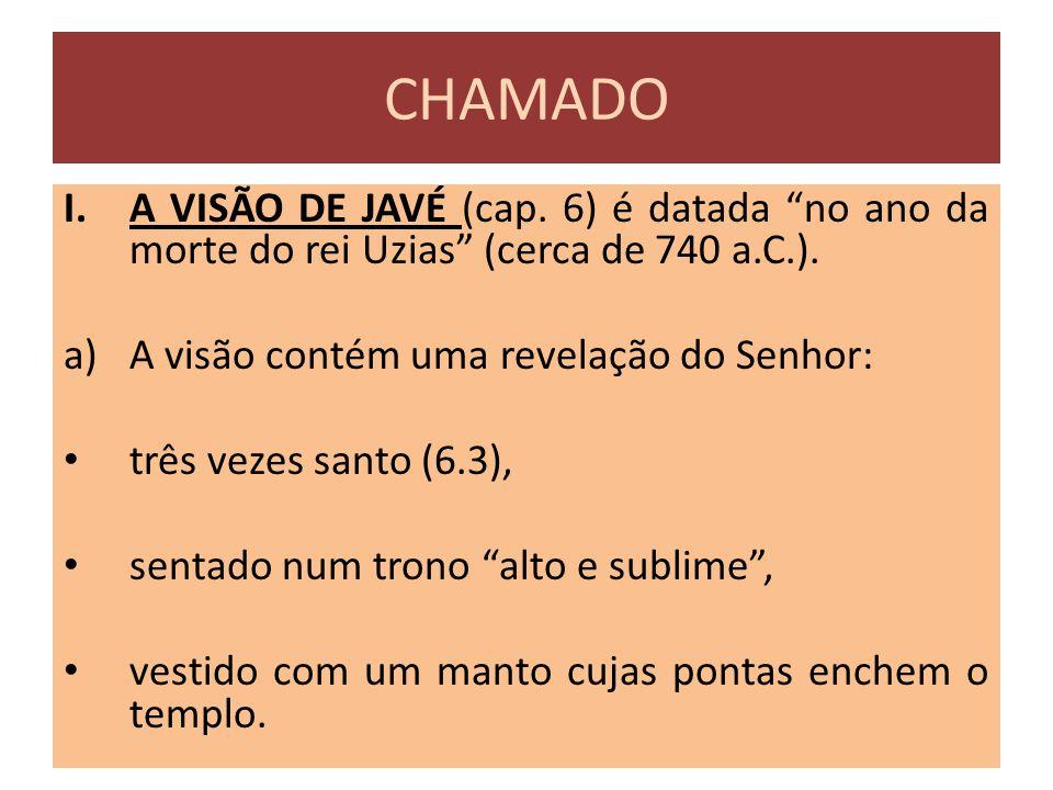 CHAMADO A VISÃO DE JAVÉ (cap. 6) é datada no ano da morte do rei Uzias (cerca de 740 a.C.). A visão contém uma revelação do Senhor: