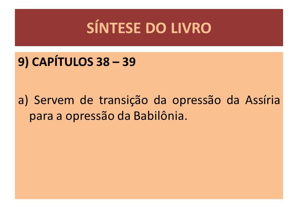 SÍNTESE DO LIVRO 9) CAPÍTULOS 38 – 39 a) Servem de transição da opressão da Assíria para a opressão da Babilônia.