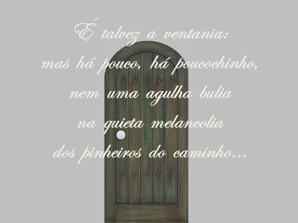 É talvez a ventania: mas há pouco, há poucochinho, nem uma agulha bulia na quieta melancolia dos pinheiros do caminho…