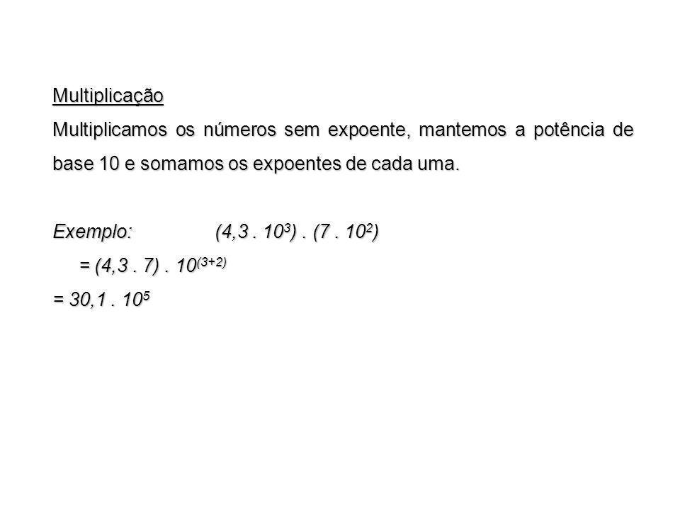 Multiplicação Multiplicamos os números sem expoente, mantemos a potência de base 10 e somamos os expoentes de cada uma.
