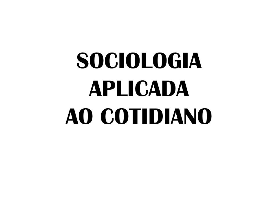 SOCIOLOGIA APLICADA AO COTIDIANO