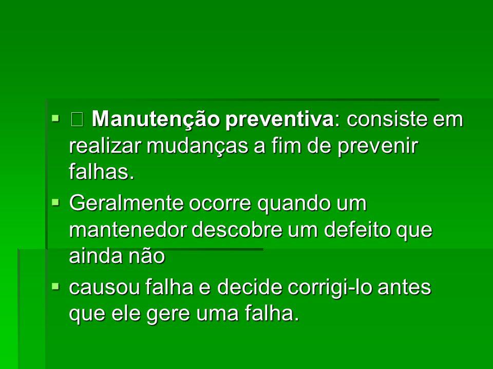• Manutenção preventiva: consiste em realizar mudanças a fim de prevenir falhas.