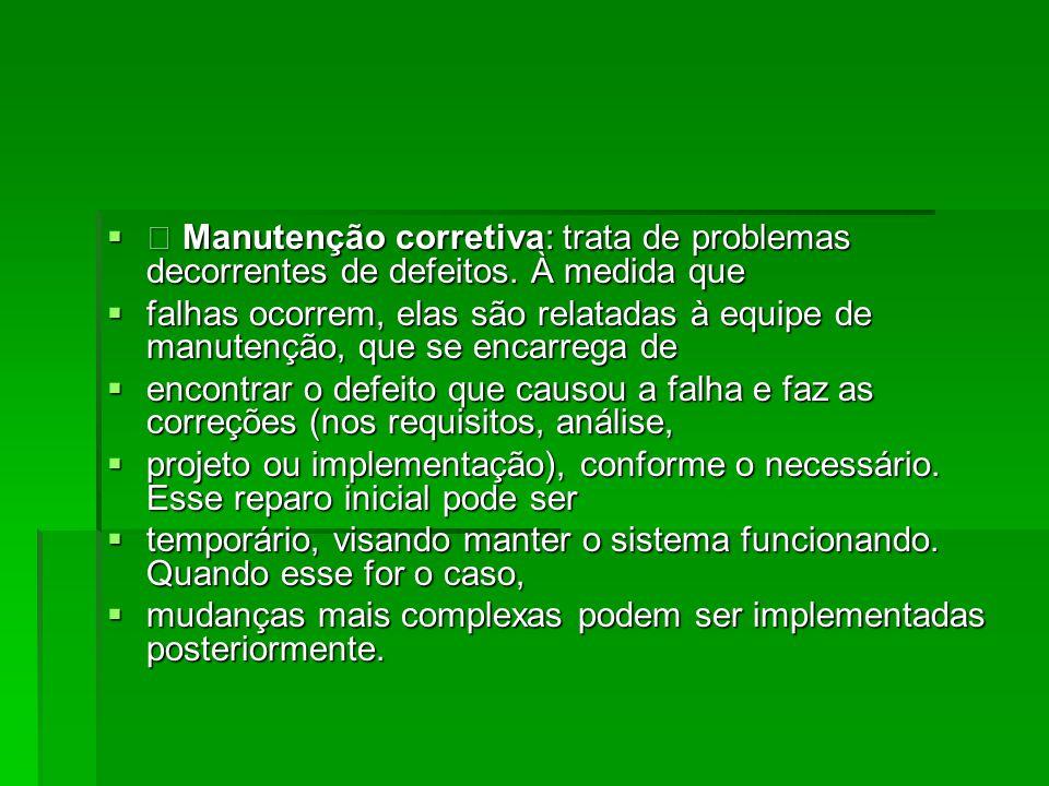 • Manutenção corretiva: trata de problemas decorrentes de defeitos