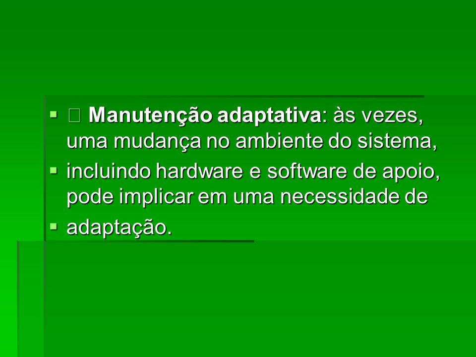 • Manutenção adaptativa: às vezes, uma mudança no ambiente do sistema,
