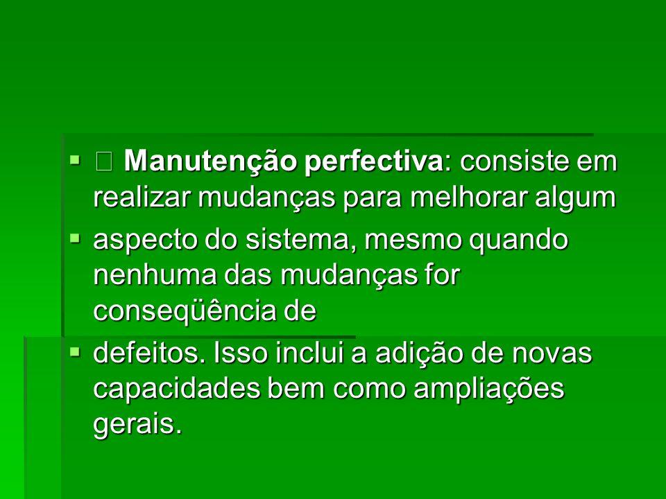 • Manutenção perfectiva: consiste em realizar mudanças para melhorar algum
