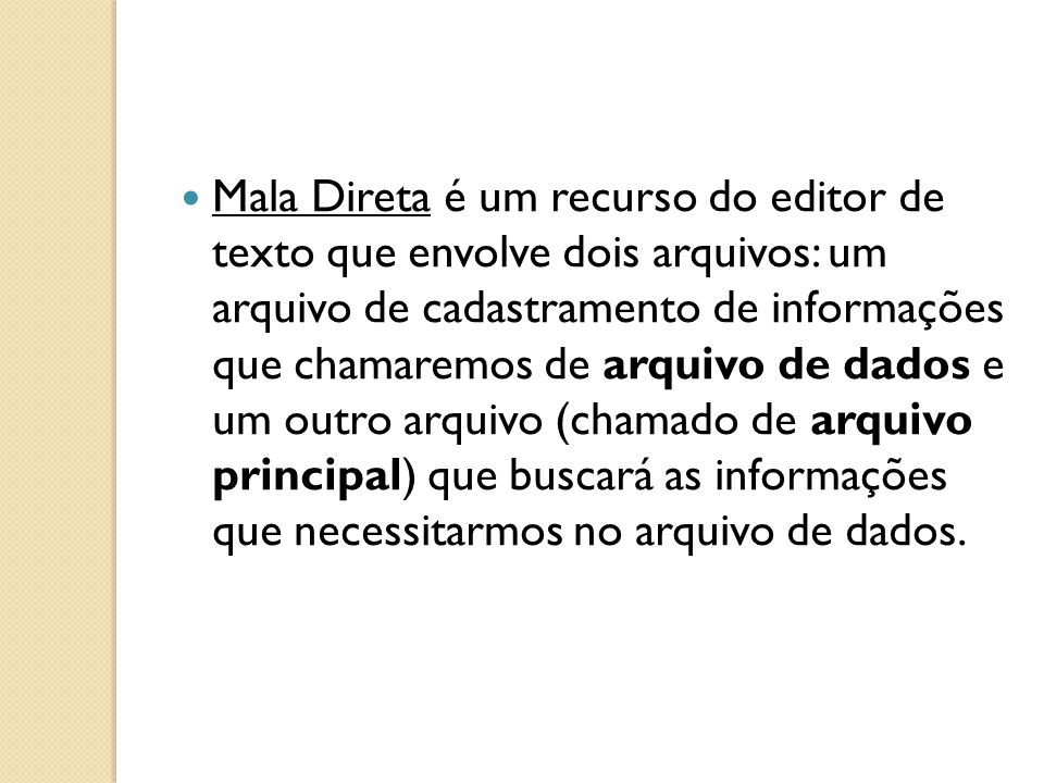 Mala Direta é um recurso do editor de texto que envolve dois arquivos: um arquivo de cadastramento de informações que chamaremos de arquivo de dados e um outro arquivo (chamado de arquivo principal) que buscará as informações que necessitarmos no arquivo de dados.