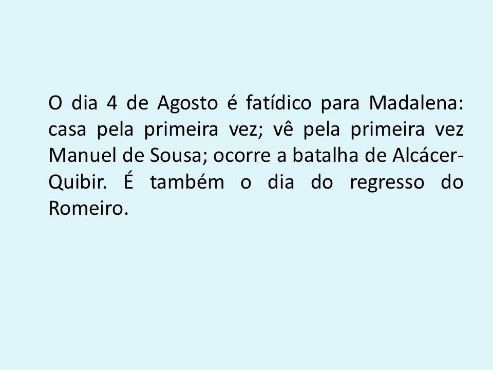 O dia 4 de Agosto é fatídico para Madalena: casa pela primeira vez; vê pela primeira vez Manuel de Sousa; ocorre a batalha de Alcácer-Quibir.