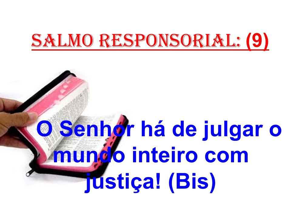 salmo responsorial: (9) O Senhor há de julgar o mundo inteiro com justiça! (Bis)