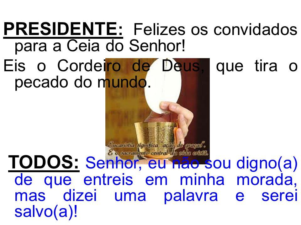 PRESIDENTE: Felizes os convidados para a Ceia do Senhor!