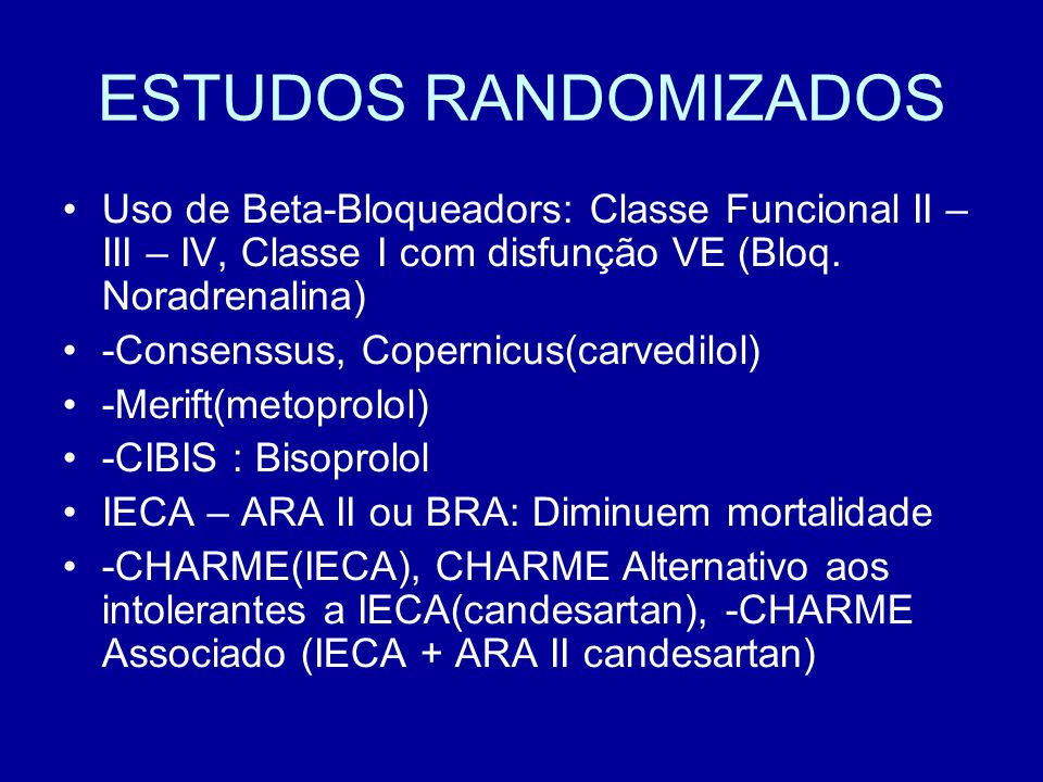 ESTUDOS RANDOMIZADOS Uso de Beta-Bloqueadors: Classe Funcional II – III – IV, Classe I com disfunção VE (Bloq. Noradrenalina)