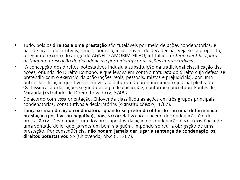 Tudo, pois os direitos a uma prestação são tuteláveis por meio de ações condenatórias, e não de ação constitutivas, sendo, por isso, insuscetíveis de decadência. Veja-se, a propósito, o seguinte excerto do artigo de AGNELO AMORIM FILHO, intitulado Critério científico para distinguir a prescrição da decadência e para identificar as ações imprescritíveis: