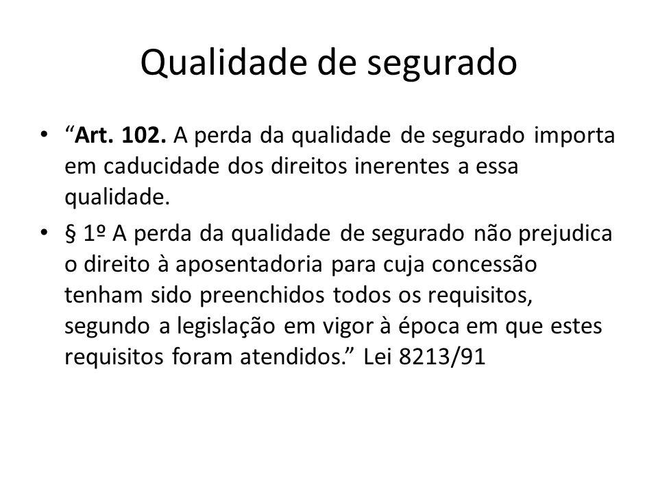 Qualidade de segurado Art. 102. A perda da qualidade de segurado importa em caducidade dos direitos inerentes a essa qualidade.