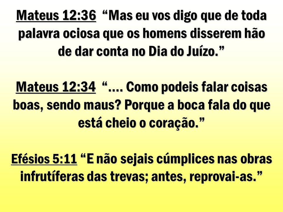 Mateus 12:36 Mas eu vos digo que de toda palavra ociosa que os homens disserem hão de dar conta no Dia do Juízo.