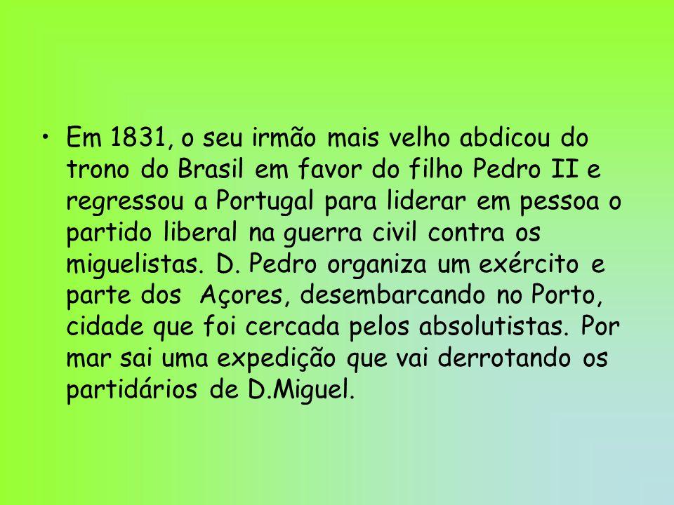 Em 1831, o seu irmão mais velho abdicou do trono do Brasil em favor do filho Pedro II e regressou a Portugal para liderar em pessoa o partido liberal na guerra civil contra os miguelistas.