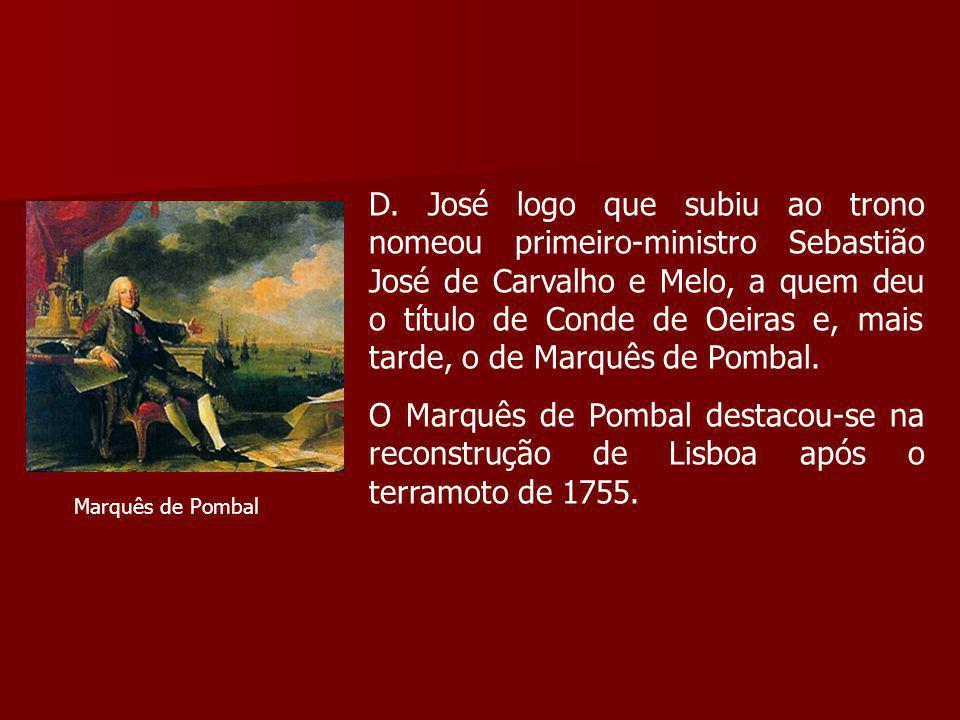 D. José logo que subiu ao trono nomeou primeiro-ministro Sebastião José de Carvalho e Melo, a quem deu o título de Conde de Oeiras e, mais tarde, o de Marquês de Pombal.