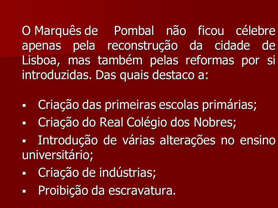 O Marquês de Pombal não ficou célebre apenas pela reconstrução da cidade de Lisboa, mas também pelas reformas por si introduzidas. Das quais destaco a:
