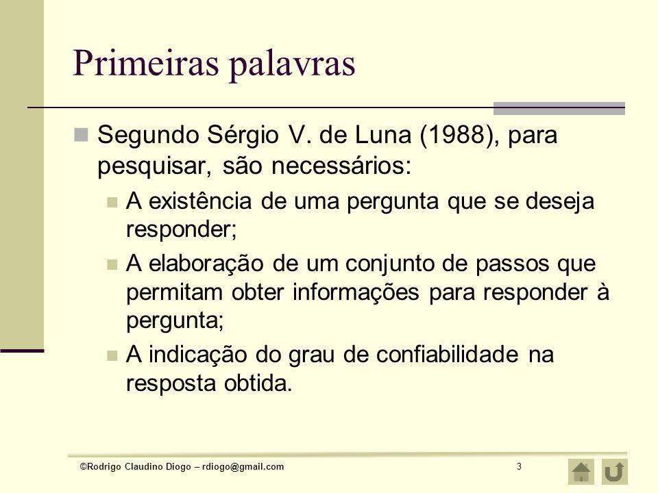 Primeiras palavras Segundo Sérgio V. de Luna (1988), para pesquisar, são necessários: A existência de uma pergunta que se deseja responder;