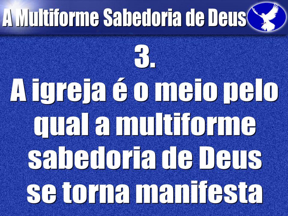 3. A igreja é o meio pelo qual a multiforme sabedoria de Deus se torna manifesta