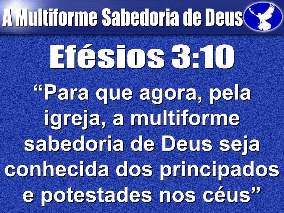 Efésios 3:10 Para que agora, pela igreja, a multiforme sabedoria de Deus seja conhecida dos principados e potestades nos céus