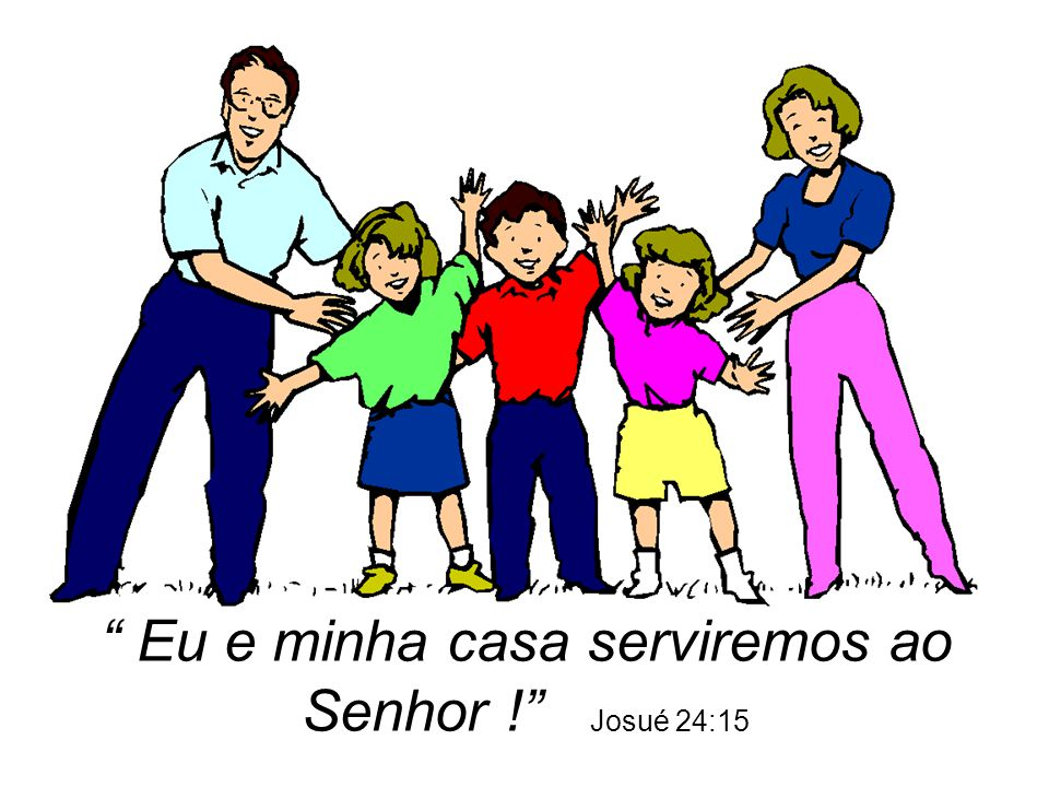 Eu e minha casa serviremos ao Senhor ! Josué 24:15