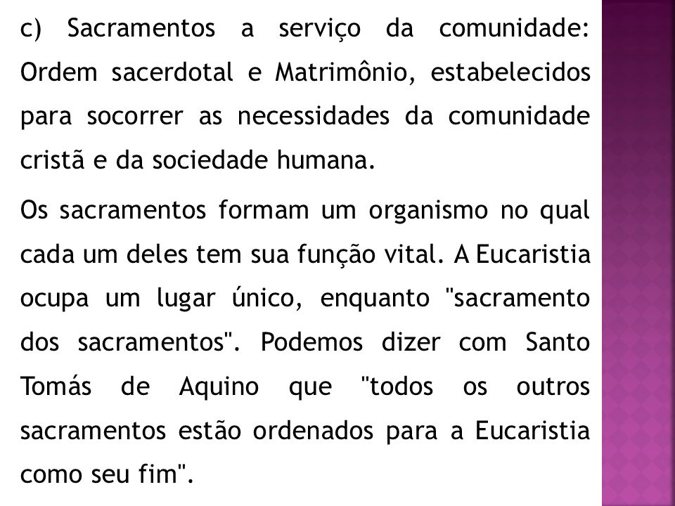 c) Sacramentos a serviço da comunidade: Ordem sacerdotal e Matrimônio, estabelecidos para socorrer as necessidades da comunidade cristã e da sociedade humana.