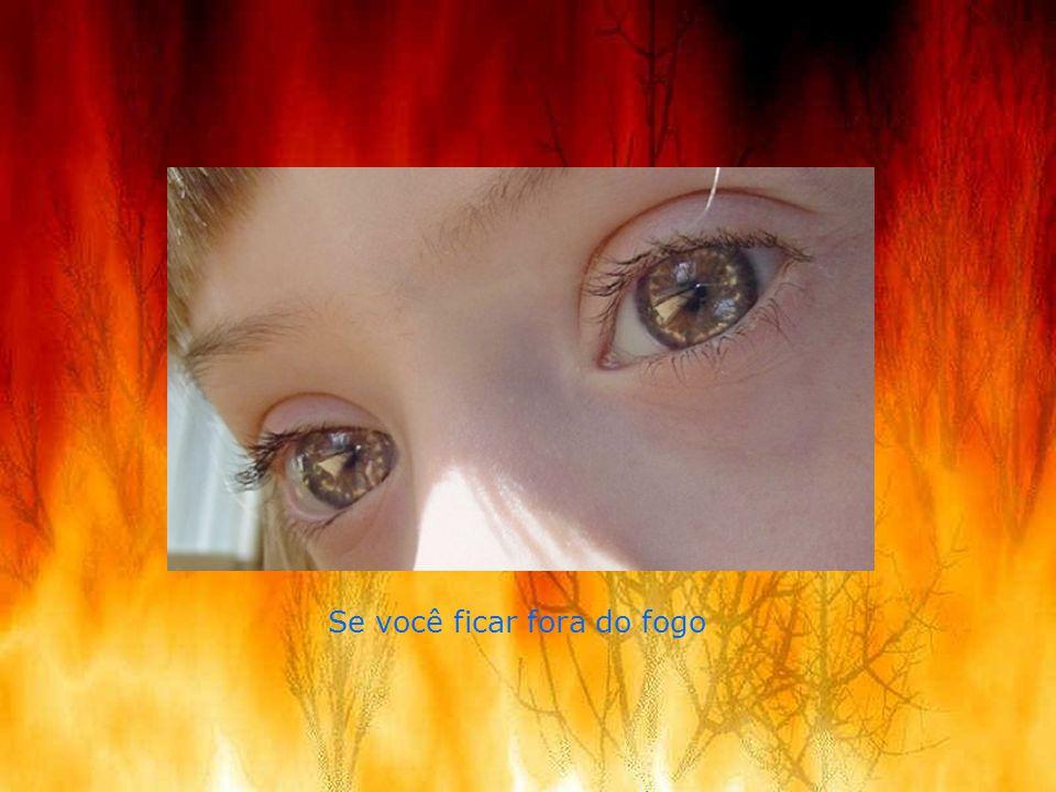 Se você ficar fora do fogo