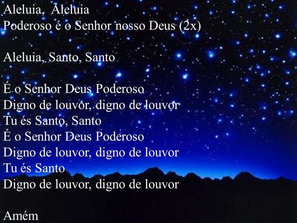 Aleluia, Aleluia Poderoso é o Senhor nosso Deus (2x) Aleluia, Santo, Santo. É o Senhor Deus Poderoso.