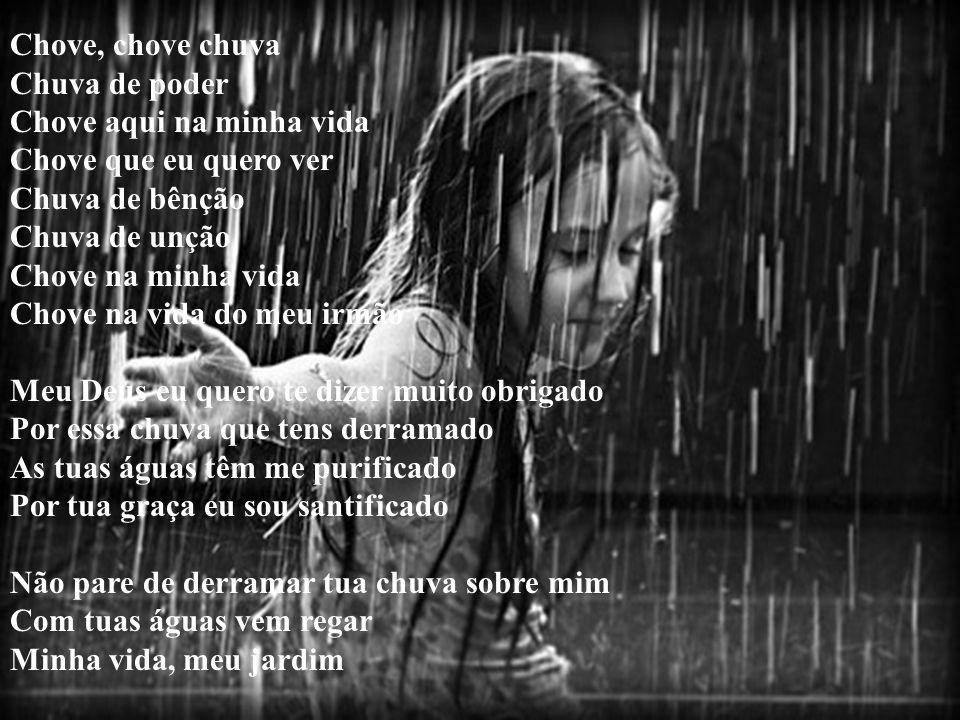 Chove, chove chuva Chuva de poder. Chove aqui na minha vida. Chove que eu quero ver. Chuva de bênção.