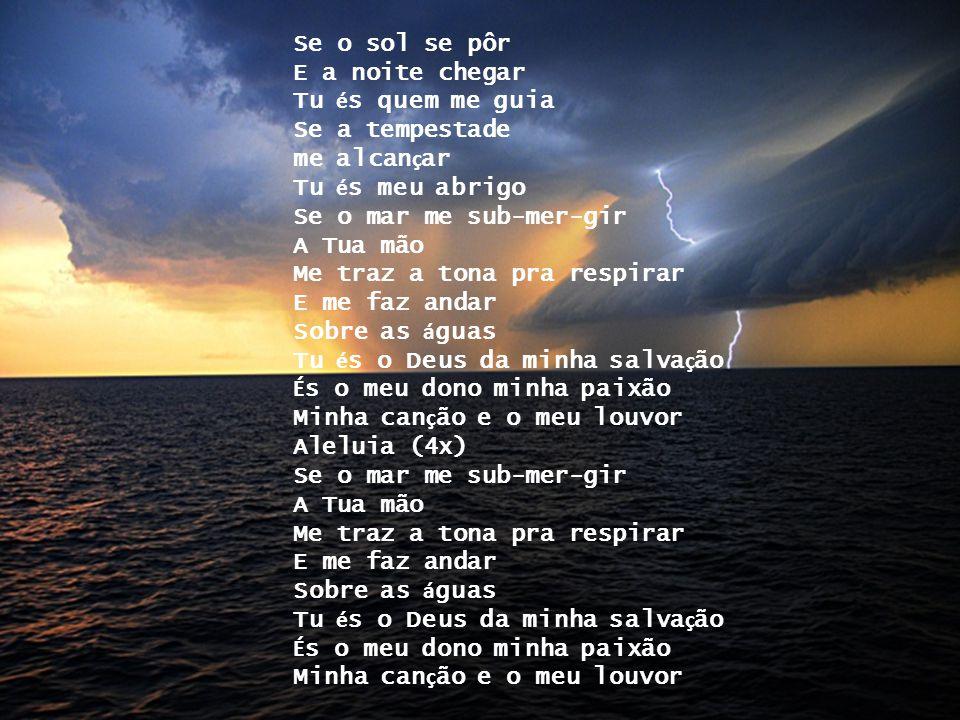 Se o sol se pôr E a noite chegar. Tu és quem me guia. Se a tempestade. me alcançar. Tu és meu abrigo.