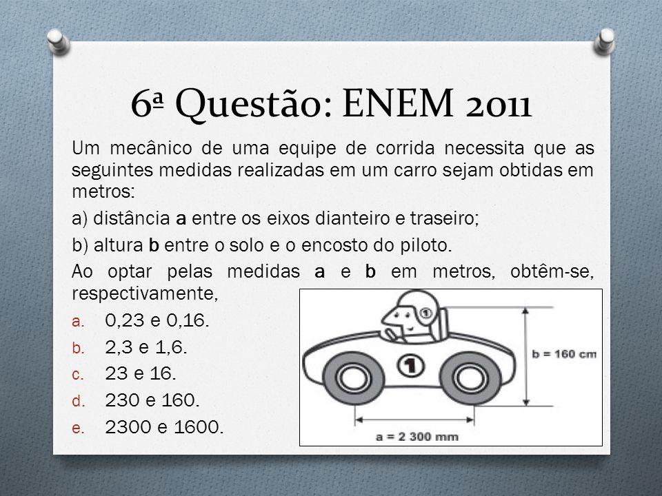 6ª Questão: ENEM 2011 Um mecânico de uma equipe de corrida necessita que as seguintes medidas realizadas em um carro sejam obtidas em metros:
