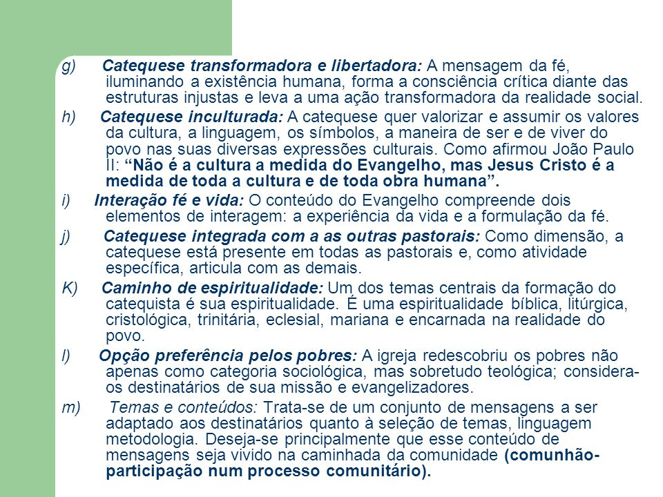 g) Catequese transformadora e libertadora: A mensagem da fé, iluminando a existência humana, forma a consciência crítica diante das estruturas injustas e leva a uma ação transformadora da realidade social.