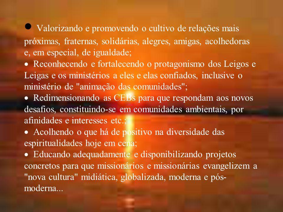 · Valorizando e promovendo o cultivo de relações mais próximas, fraternas, solidárias, alegres, amigas, acolhedoras e, em especial, de igualdade; · Reconhecendo e fortalecendo o protagonismo dos Leigos e Leigas e os ministérios a eles e elas confiados, inclusive o ministério de animação das comunidades ; · Redimensionando as CEBs para que respondam aos novos desafios, constituindo-se em comunidades ambientais, por afinidades e interesses etc.; · Acolhendo o que há de positivo na diversidade das espiritualidades hoje em cena; · Educando adequadamente e disponibilizando projetos concretos para que missionários e missionárias evangelizem a nova cultura midiática, globalizada, moderna e pós-moderna...