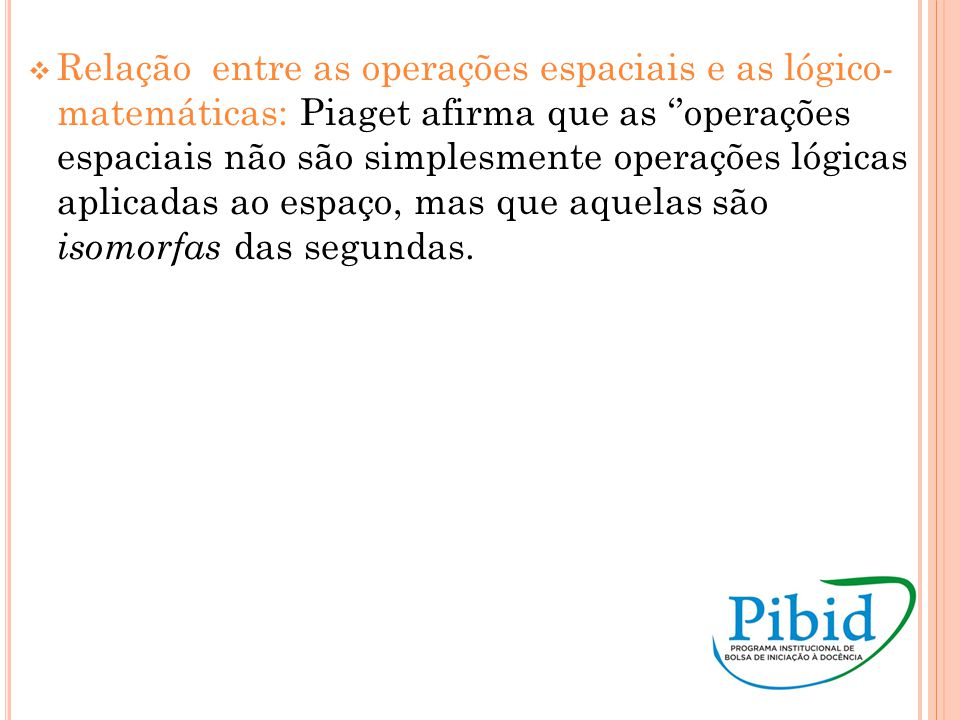 Relação entre as operações espaciais e as lógico- matemáticas: Piaget afirma que as ''operações espaciais não são simplesmente operações lógicas aplicadas ao espaço, mas que aquelas são isomorfas das segundas.