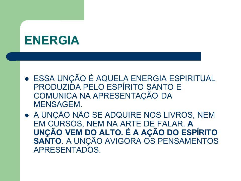 ENERGIA ESSA UNÇÃO É AQUELA ENERGIA ESPIRITUAL PRODUZIDA PELO ESPÍRITO SANTO E COMUNICA NA APRESENTAÇÃO DA MENSAGEM.