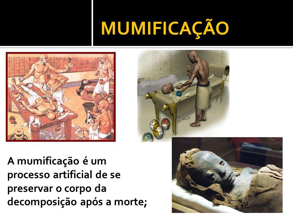 MUMIFICAÇÃO A mumificação é um processo artificial de se preservar o corpo da decomposição após a morte;