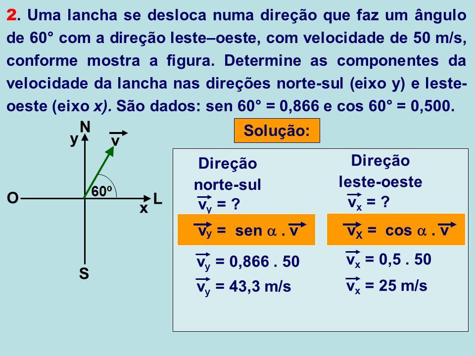 2. Uma lancha se desloca numa direção que faz um ângulo de 60° com a direção leste–oeste, com velocidade de 50 m/s, conforme mostra a figura. Determine as componentes da velocidade da lancha nas direções norte-sul (eixo y) e leste-oeste (eixo x). São dados: sen 60° = 0,866 e cos 60° = 0,500.