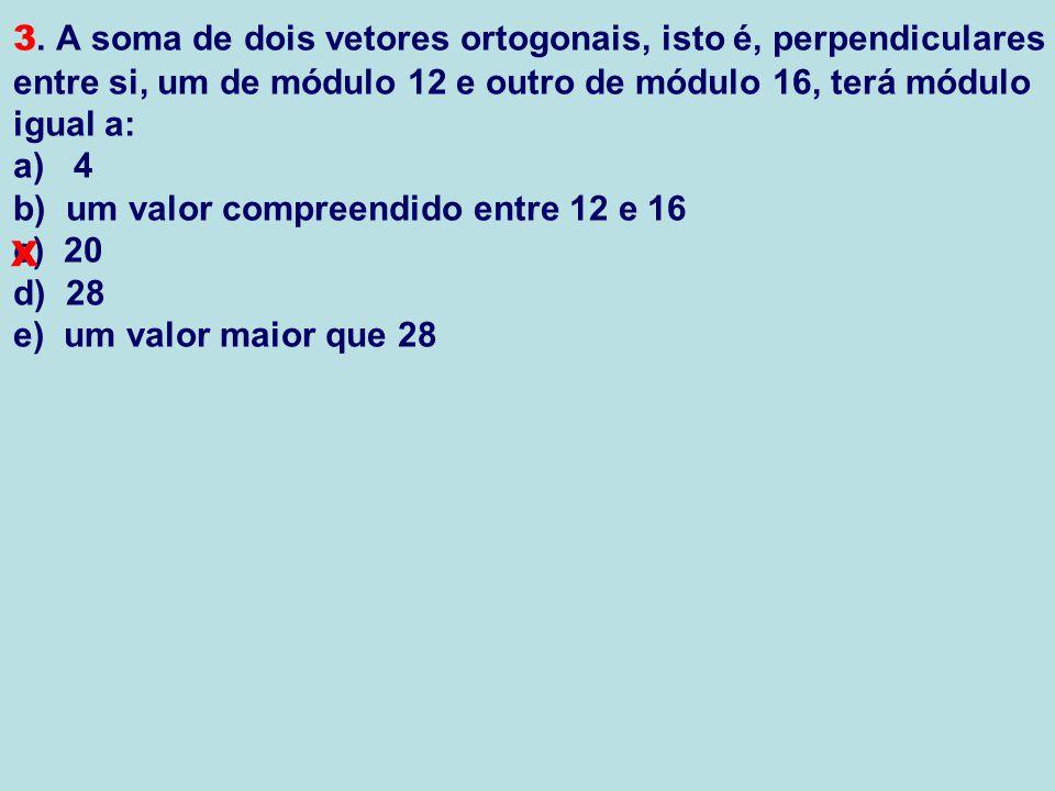 3. A soma de dois vetores ortogonais, isto é, perpendiculares entre si, um de módulo 12 e outro de módulo 16, terá módulo igual a: a) 4 b) um valor compreendido entre 12 e 16 c) 20 d) 28 e) um valor maior que 28