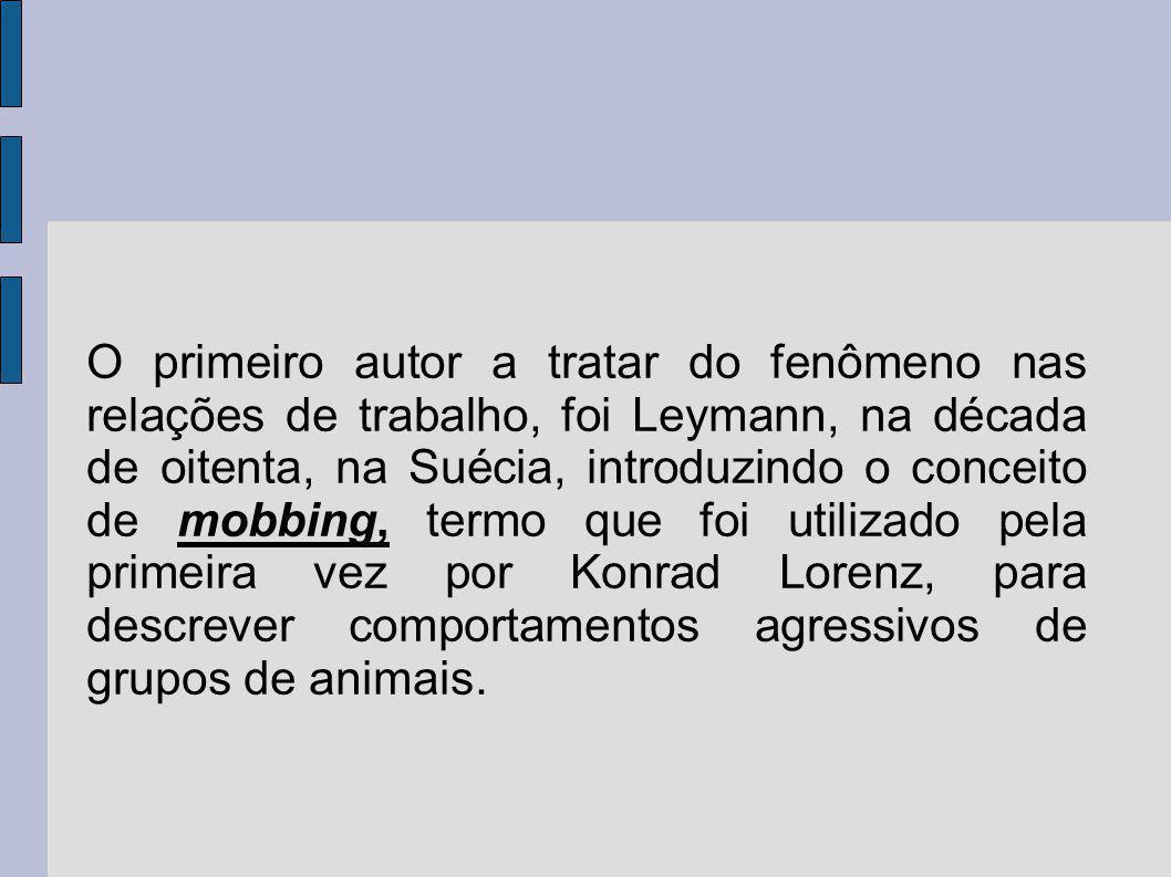 O primeiro autor a tratar do fenômeno nas relações de trabalho, foi Leymann, na década de oitenta, na Suécia, introduzindo o conceito de mobbing, termo que foi utilizado pela primeira vez por Konrad Lorenz, para descrever comportamentos agressivos de grupos de animais.
