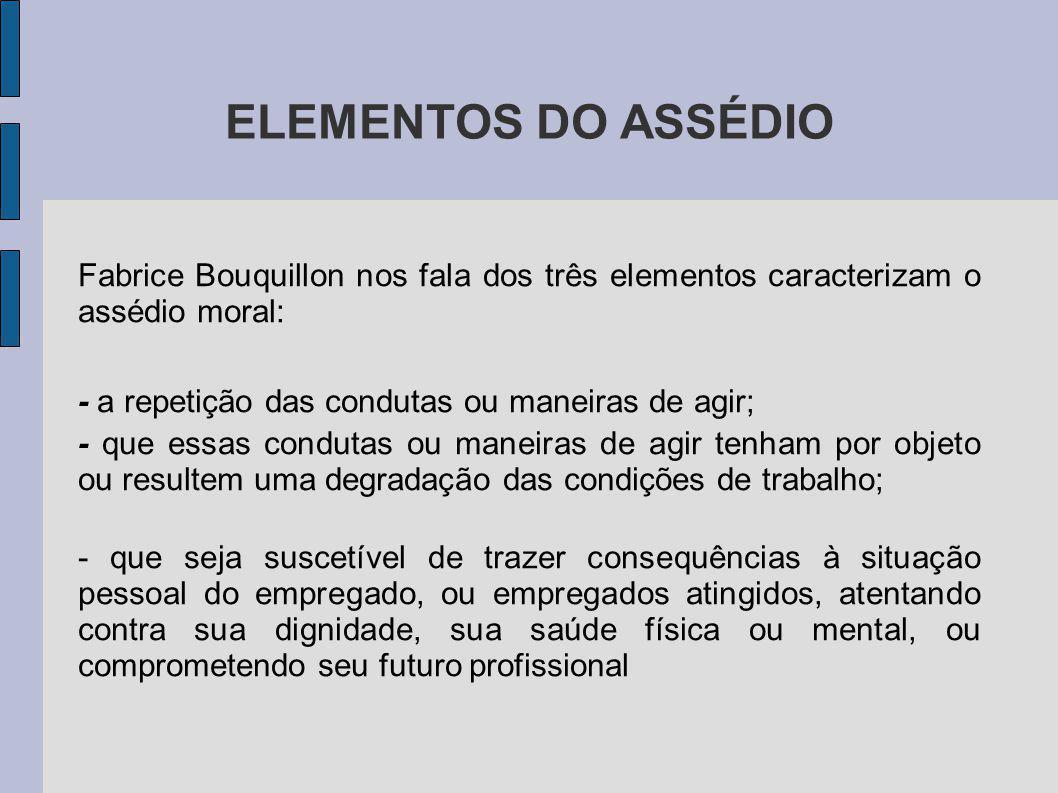 ELEMENTOS DO ASSÉDIO Fabrice Bouquillon nos fala dos três elementos caracterizam o assédio moral: - a repetição das condutas ou maneiras de agir;