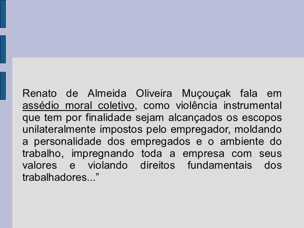 Renato de Almeida Oliveira Muçouçak fala em assédio moral coletivo, como violência instrumental que tem por finalidade sejam alcançados os escopos unilateralmente impostos pelo empregador, moldando a personalidade dos empregados e o ambiente do trabalho, impregnando toda a empresa com seus valores e violando direitos fundamentais dos trabalhadores...
