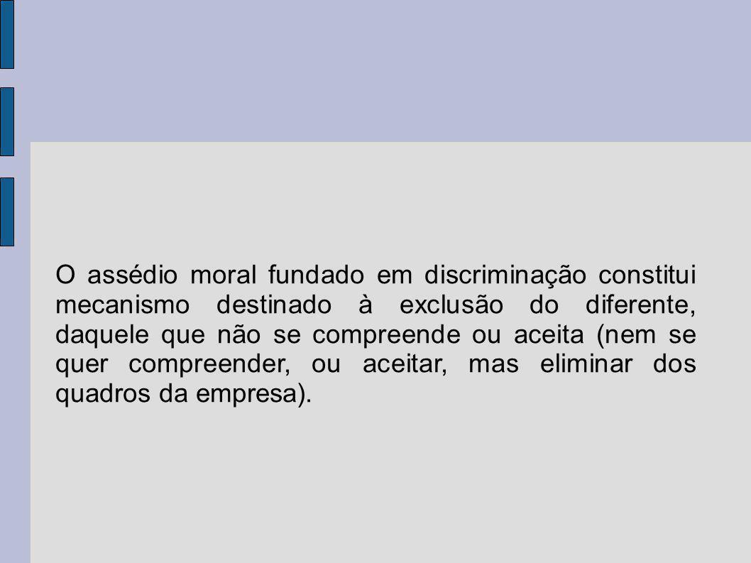 O assédio moral fundado em discriminação constitui mecanismo destinado à exclusão do diferente, daquele que não se compreende ou aceita (nem se quer compreender, ou aceitar, mas eliminar dos quadros da empresa).