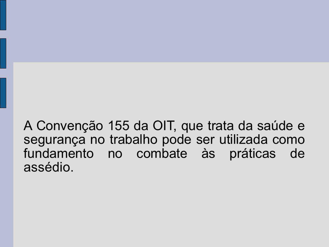 A Convenção 155 da OIT, que trata da saúde e segurança no trabalho pode ser utilizada como fundamento no combate às práticas de assédio.