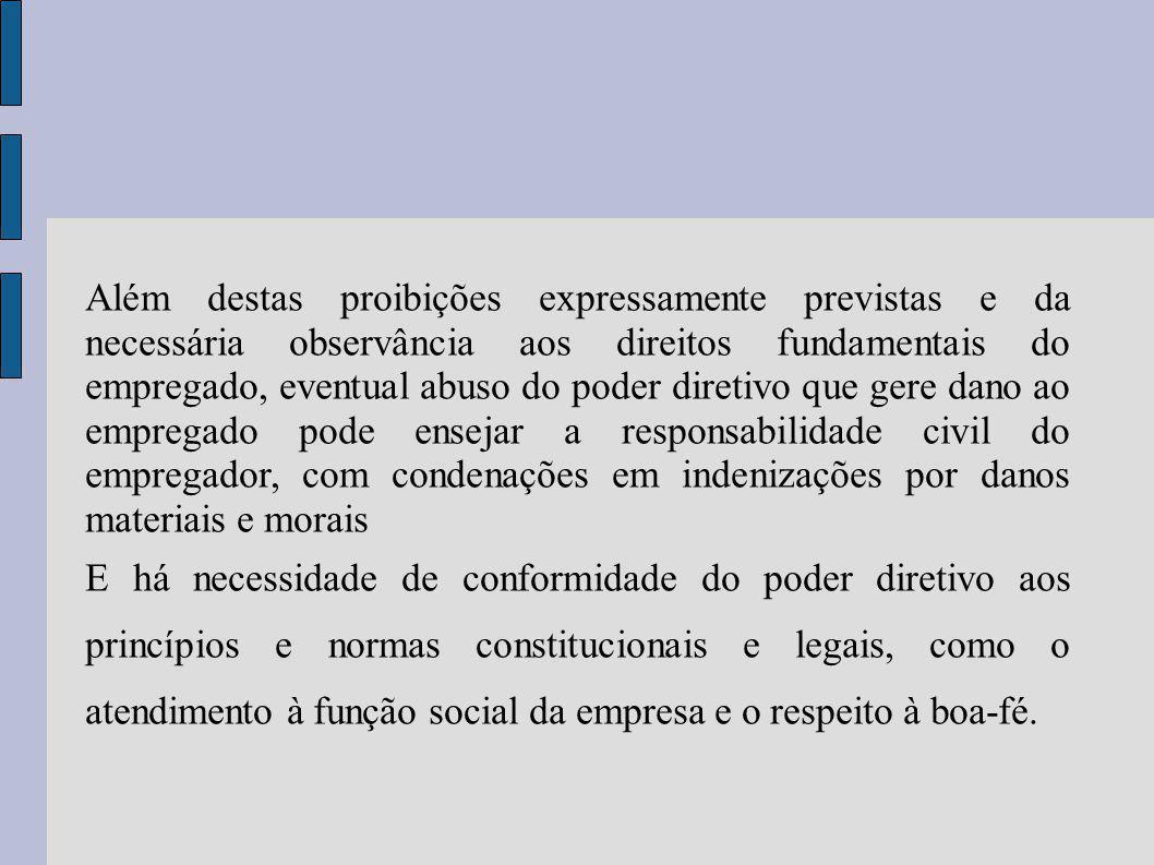 Além destas proibições expressamente previstas e da necessária observância aos direitos fundamentais do empregado, eventual abuso do poder diretivo que gere dano ao empregado pode ensejar a responsabilidade civil do empregador, com condenações em indenizações por danos materiais e morais