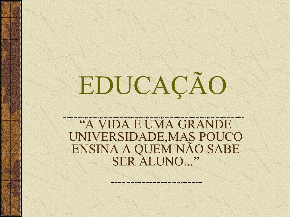 EDUCAÇÃO A VIDA É UMA GRANDE UNIVERSIDADE,MAS POUCO ENSINA A QUEM NÃO SABE SER ALUNO...